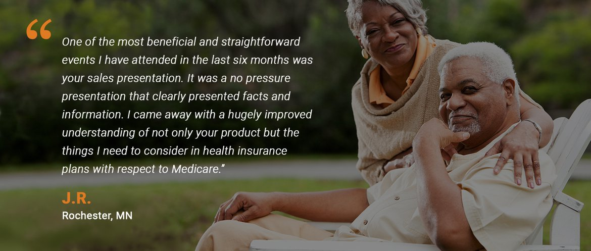 """Testimonial from a meeting attendee: """"One of the most beneficial and straightforward events I have attended in the last six months was your sales presentation. It was a no pressure presentation that clearly presented the facts and information. I came away with a hugely improved understanding of not only your product but the things I need to consider in health insurance plans with respect to Medicare."""""""